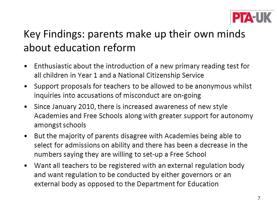 Key Findings: parents make up their own minds about education reform Enthusiastic about the introduction of a new primary reading test for all children in Year 1 and a National Citizenship Service Support proposals for teachers to be allowed to be anonymous whilst inquiries into accusations of misconduct are on-going Since January 2010, there is increased awareness of new style Academies and Free Schools along with greater support for autonomy amongst schools But the majority of parents disagree with Academies being able to select for admissions on ability and there has been a decrease in the numbers saying they are willing to set-up a Free School Want all teachers to be registered with an external regulation body and want regulation to be conducted by either governors or an external body as opposed to the Department for Education 7