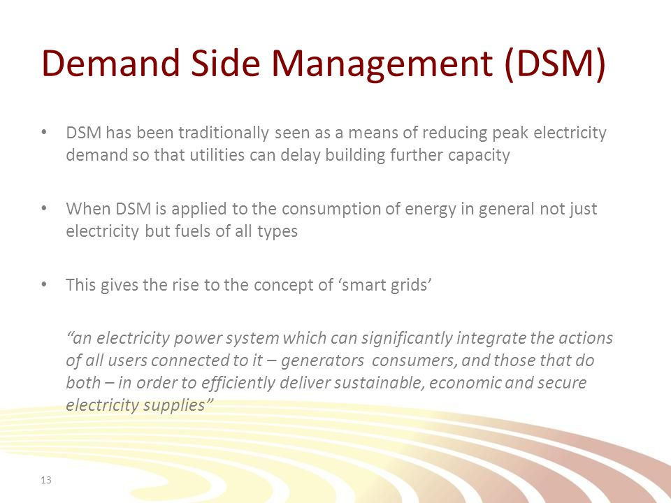 Demand Side Management (DSM) DSM has been traditionally seen as a means of reducing peak electricity demand so that utilities can delay building further capacity When DSM is applied to the consumption of energy in general not just electricity but fuels of all types This gives the rise to the concept of 'smart grids' an electricity power system which can significantly integrate the actions of all users connected to it – generators consumers, and those that do both – in order to efficiently deliver sustainable, economic and secure electricity supplies 13