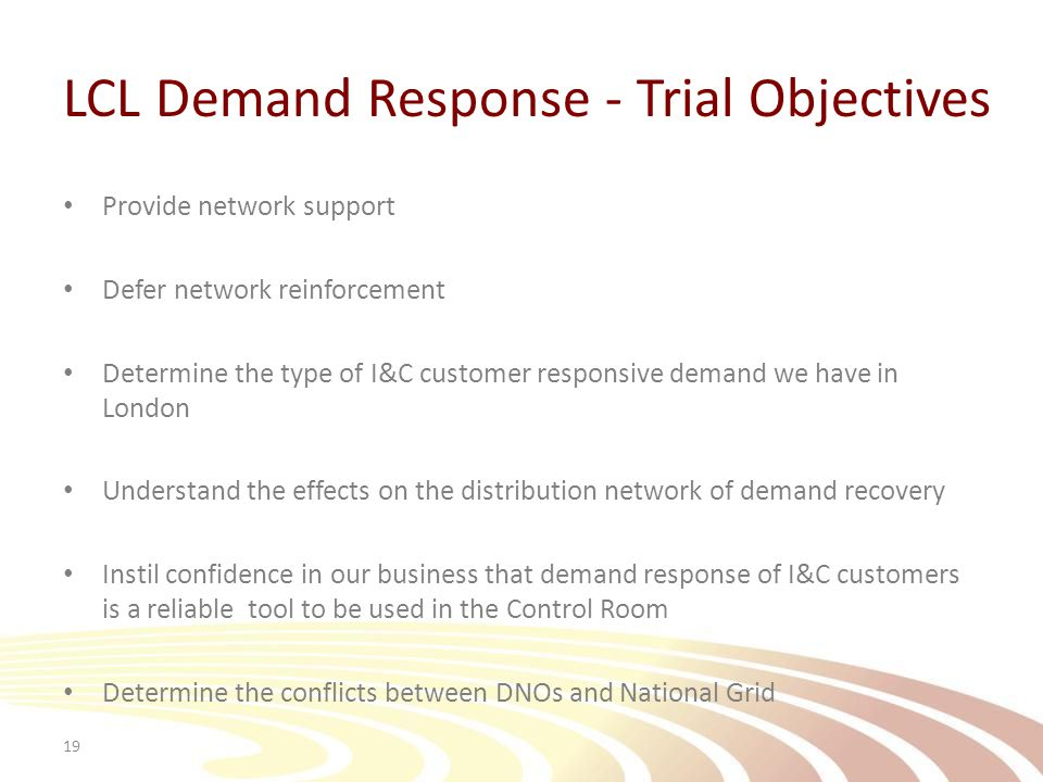 LCL Demand Response - Trial Objectives Provide network support Defer network reinforcement Determine the type of I&C customer responsive demand we have in London Understand the effects on the distribution network of demand recovery Instil confidence in our business that demand response of I&C customers is a reliable tool to be used in the Control Room Determine the conflicts between DNOs and National Grid 19