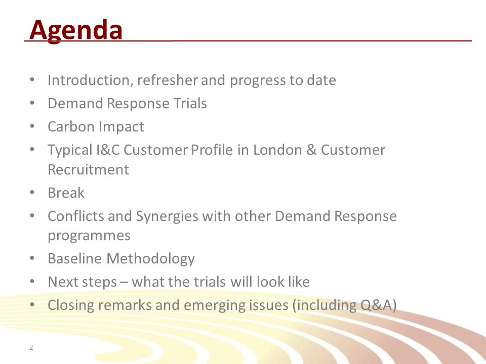 2 Agenda Introduction, refresher and progress to date Demand Response Trials Carbon Impact Typical I&C Customer Profile in London & Customer Recruitment Break Conflicts and Synergies with other Demand Response programmes Baseline Methodology Next steps – what the trials will look like Closing remarks and emerging issues (including Q&A)
