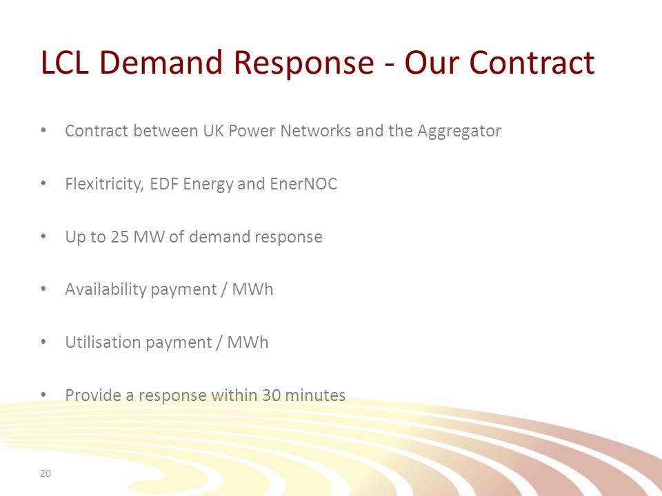 LCL Demand Response - Our Contract Contract between UK Power Networks and the Aggregator Flexitricity, EDF Energy and EnerNOC Up to 25 MW of demand response Availability payment / MWh Utilisation payment / MWh Provide a response within 30 minutes 20
