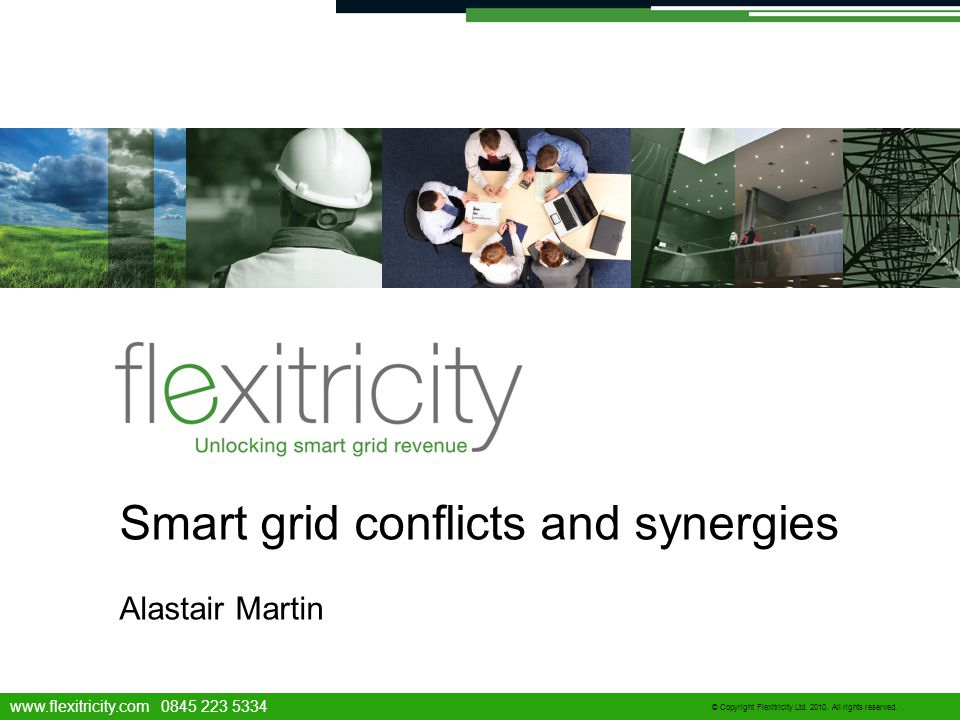www.flexitricity.com 0845 223 5334 © Copyright Flexitricity Ltd. 2010. All rights reserved. Smart grid conflicts and synergies Alastair Martin