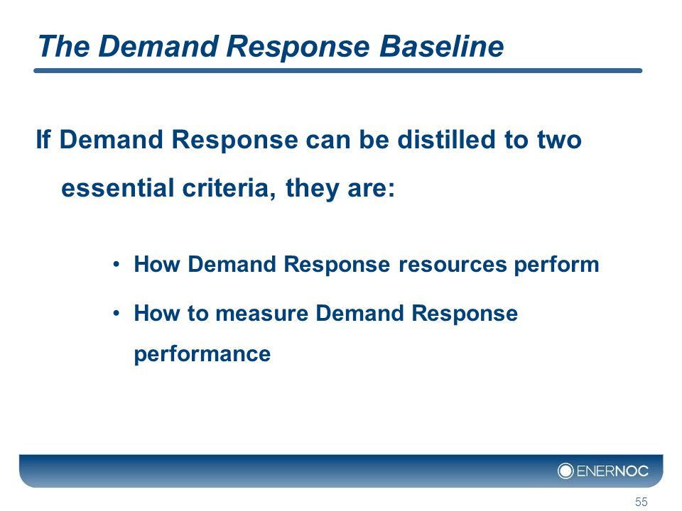 The Demand Response Baseline If Demand Response can be distilled to two essential criteria, they are: How Demand Response resources perform How to measure Demand Response performance 55