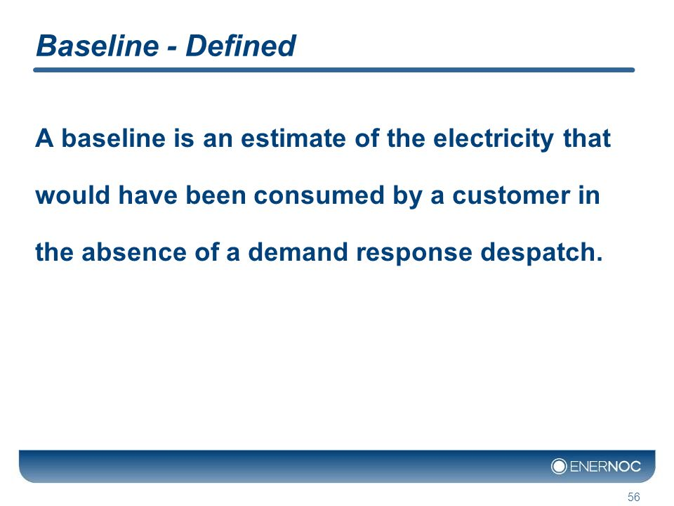 Baseline - Defined A baseline is an estimate of the electricity that would have been consumed by a customer in the absence of a demand response despatch.