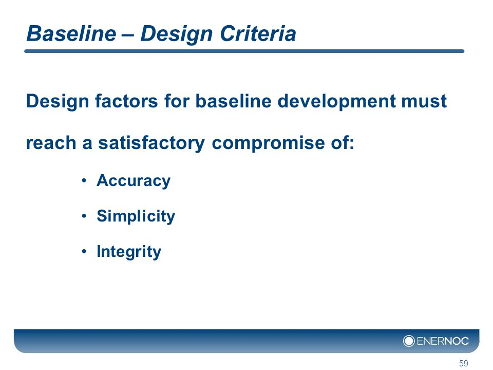Baseline – Design Criteria Design factors for baseline development must reach a satisfactory compromise of: Accuracy Simplicity Integrity 59