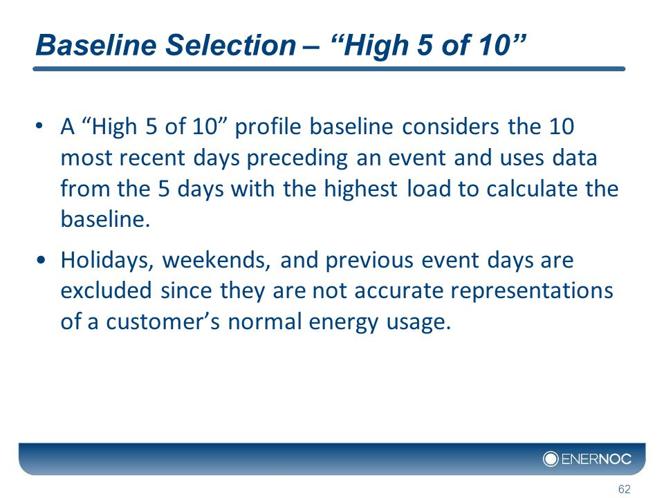 Baseline Selection – High 5 of 10 A High 5 of 10 profile baseline considers the 10 most recent days preceding an event and uses data from the 5 days with the highest load to calculate the baseline.