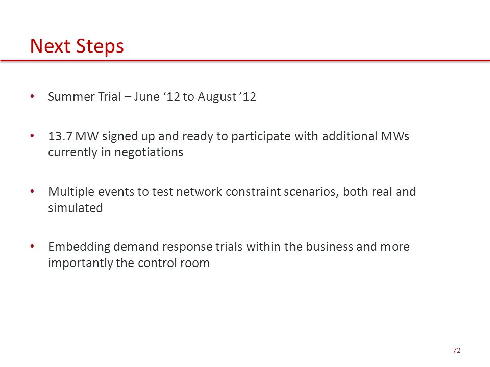 Next Steps Summer Trial – June '12 to August '12 13.7 MW signed up and ready to participate with additional MWs currently in negotiations Multiple events to test network constraint scenarios, both real and simulated Embedding demand response trials within the business and more importantly the control room 72