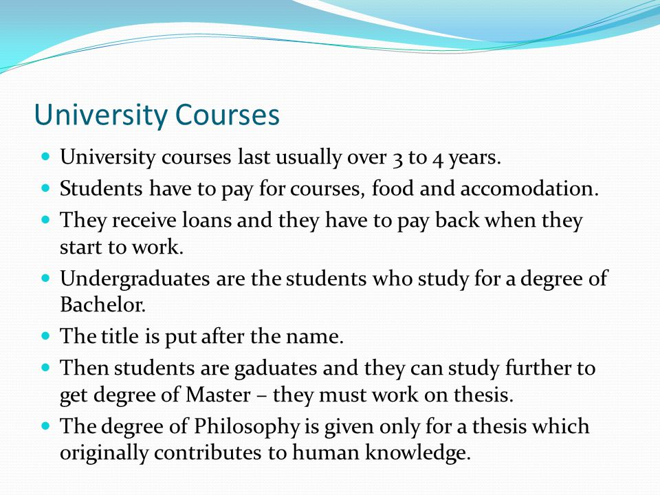 University Courses University courses last usually over 3 to 4 years. Students have to pay for courses, food and accomodation. They receive loans and