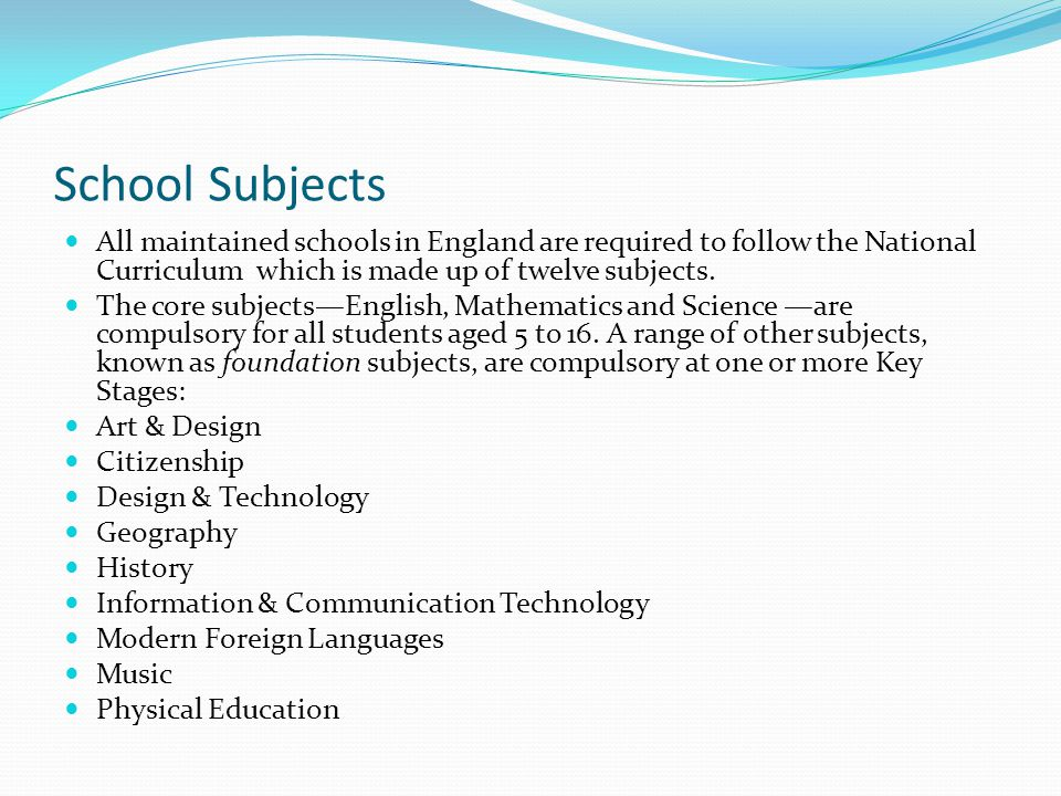 School Subjects All maintained schools in England are required to follow the National Curriculum which is made up of twelve subjects. The core subject