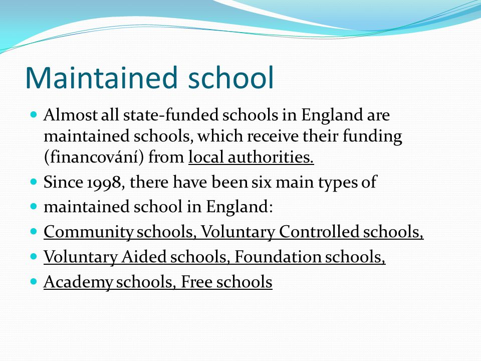 Maintained school Almost all state-funded schools in England are maintained schools, which receive their funding (financování) from local authorities.