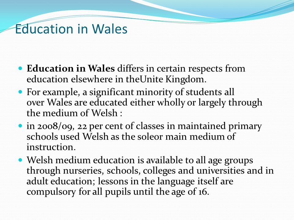 Education in Wales Education in Wales differs in certain respects from education elsewhere in theUnite Kingdom. For example, a significant minority of