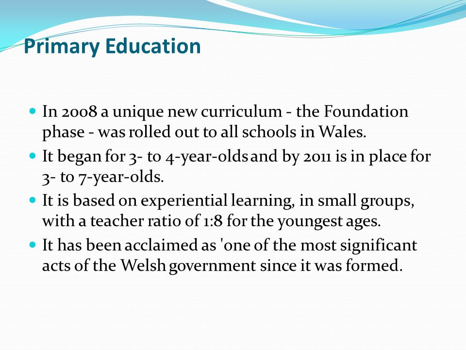 Primary Education In 2008 a unique new curriculum - the Foundation phase - was rolled out to all schools in Wales. It began for 3- to 4-year-olds and