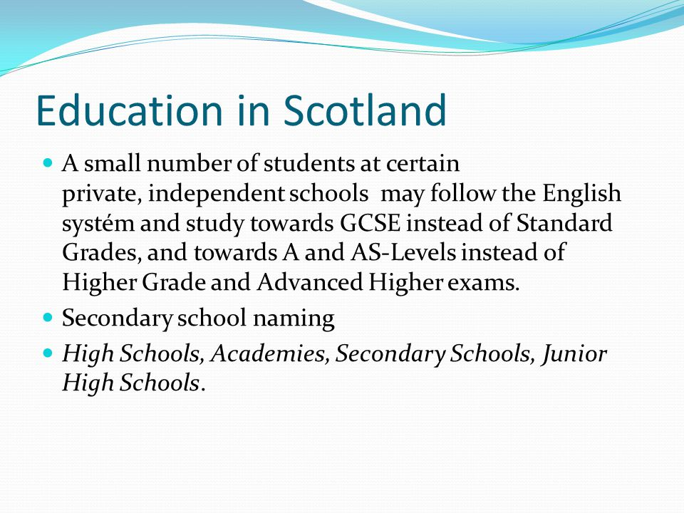 Education in Scotland A small number of students at certain private, independent schools may follow the English systém and study towards GCSE instead