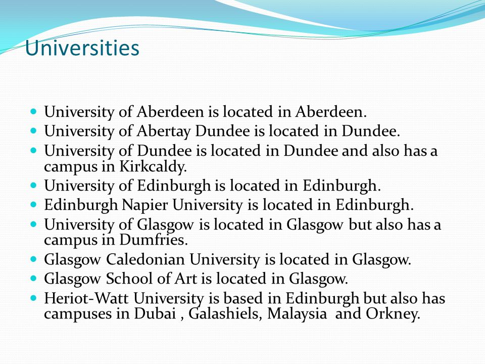 Universities University of Aberdeen is located in Aberdeen. University of Abertay Dundee is located in Dundee. University of Dundee is located in Dund