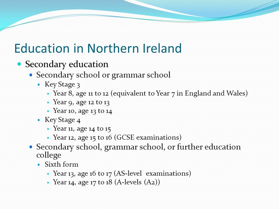 Education in Northern Ireland Secondary education Secondary school or grammar school Key Stage 3 Year 8, age 11 to 12 (equivalent to Year 7 in England