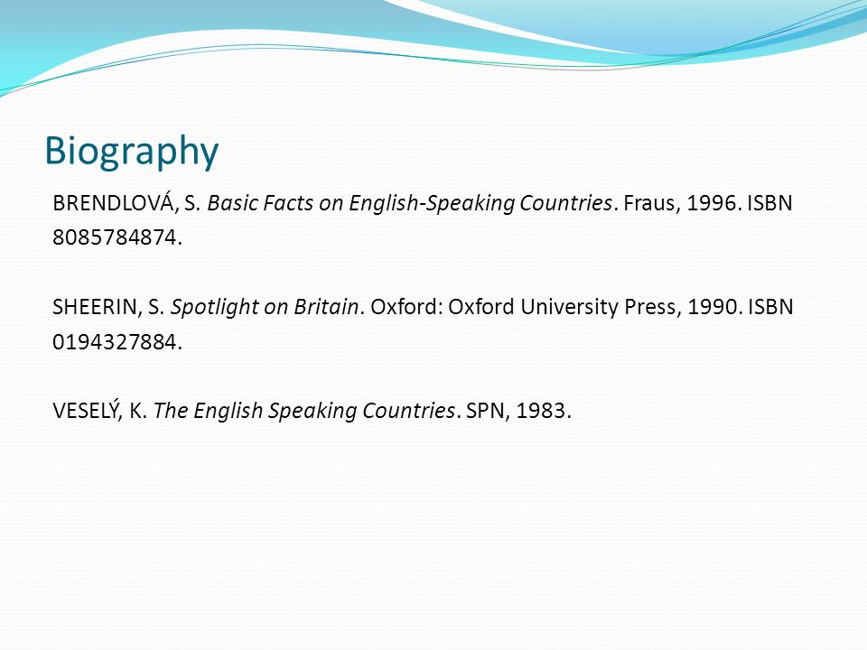 Biography BRENDLOVÁ, S. Basic Facts on English-Speaking Countries. Fraus, 1996. ISBN 8085784874. SHEERIN, S. Spotlight on Britain. Oxford: Oxford Univ
