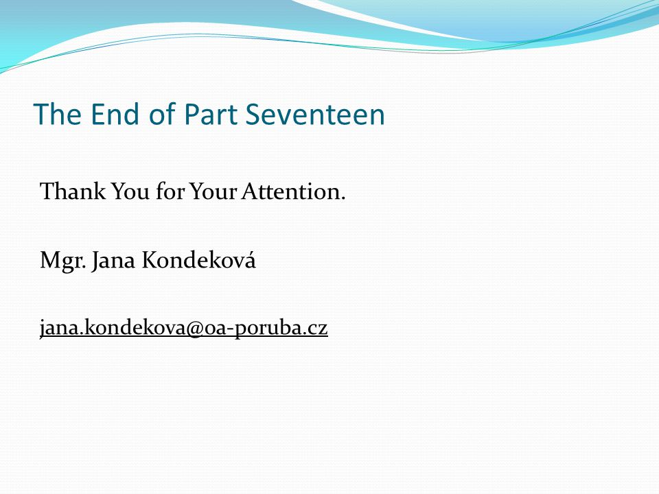The End of Part Seventeen Thank You for Your Attention. Mgr. Jana Kondeková jana.kondekova@oa-poruba.cz