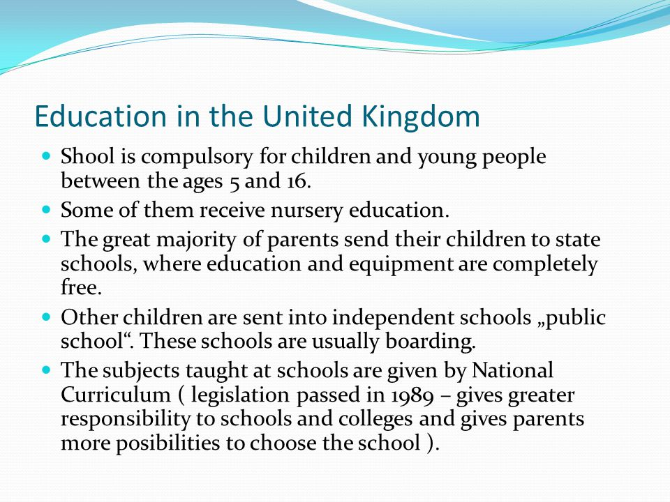 Education in the United Kingdom Shool is compulsory for children and young people between the ages 5 and 16. Some of them receive nursery education. T