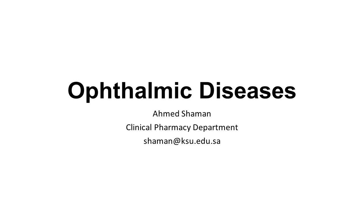 Ophthalmic Diseases Ahmed Shaman Clinical Pharmacy Department shaman@ksu.edu.sa