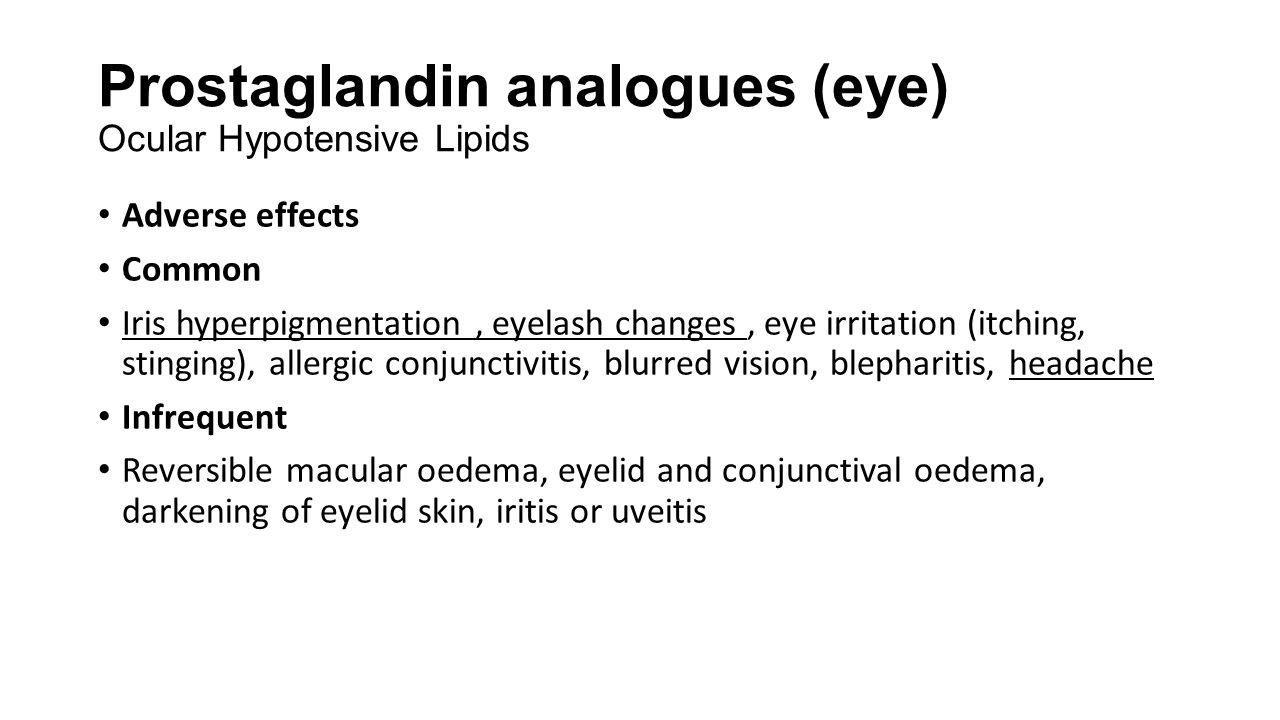Prostaglandin analogues (eye) Ocular Hypotensive Lipids Adverse effects Common Iris hyperpigmentation, eyelash changes, eye irritation (itching, sting