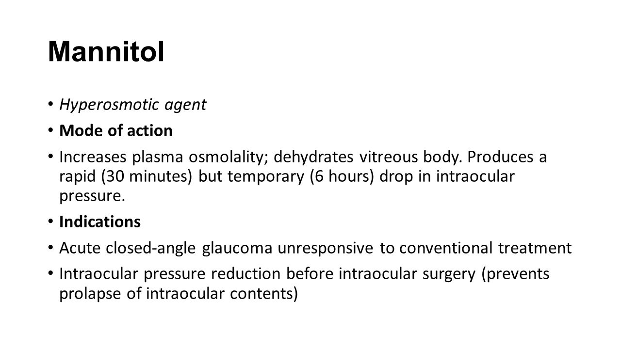 Mannitol Hyperosmotic agent Mode of action Increases plasma osmolality; dehydrates vitreous body. Produces a rapid (30 minutes) but temporary (6 hours