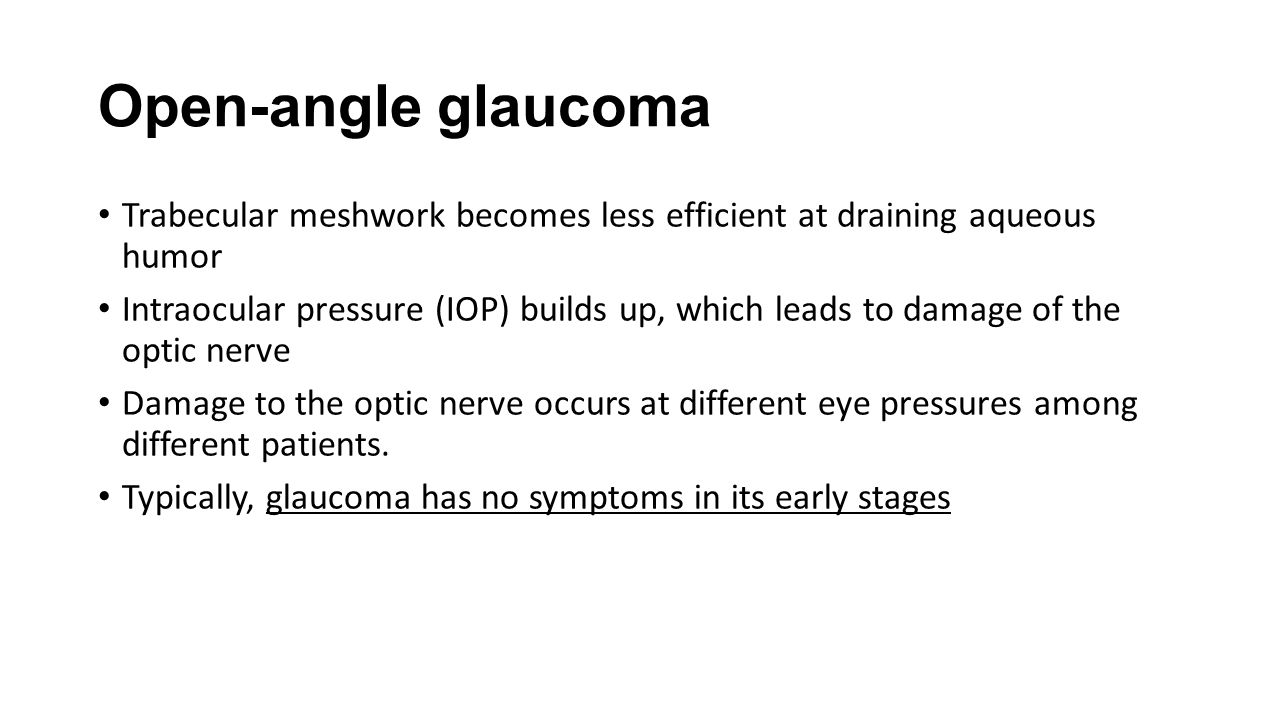 Closed-angle Glaucoma The drainage angle of trabecular meshwork becomes blocked by the iris (the colored part of the eye) IOP builds up very fast Symptoms include severe eye or brow pain, redness of the eye, decreased or blurred vision Must be treated as a medical emergency Without treatment, blindness in as little as one or two days