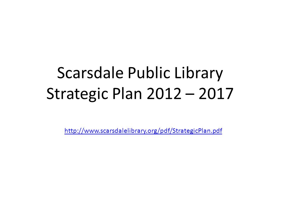 Scarsdale Public Library Strategic Plan 2012 – 2017 http://www.scarsdalelibrary.org/pdf/StrategicPlan.pdf