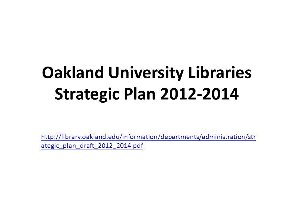 Oakland University Libraries Strategic Plan 2012-2014 http://library.oakland.edu/information/departments/administration/str ategic_plan_draft_2012_2014.pdf