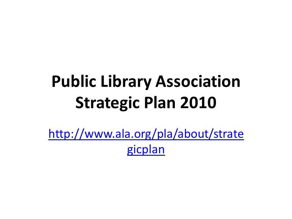 Public Library Association Strategic Plan 2010 http://www.ala.org/pla/about/strate gicplan