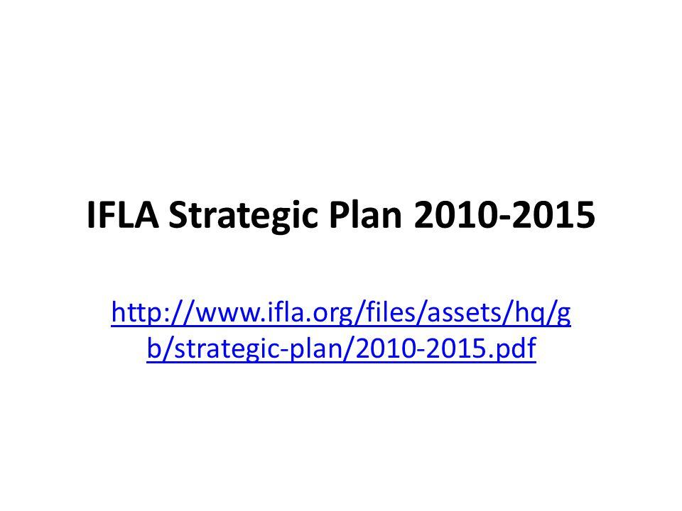 IFLA Strategic Plan 2010-2015 http://www.ifla.org/files/assets/hq/g b/strategic-plan/2010-2015.pdf