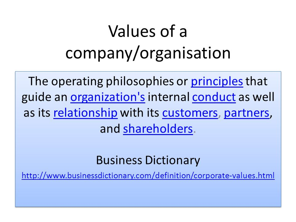 Values of a company/organisation The operating philosophies or principles that guide an organization s internal conduct as well as its relationship with its customers, partners, and shareholders.