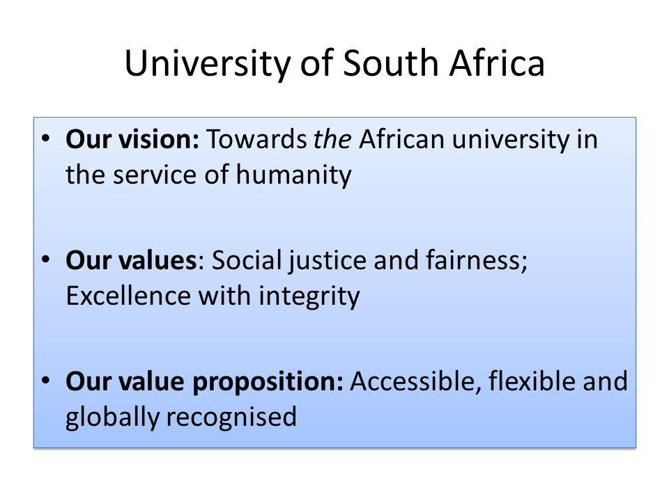 University of South Africa Our vision: Towards the African university in the service of humanity Our values: Social justice and fairness; Excellence with integrity Our value proposition: Accessible, flexible and globally recognised Our vision: Towards the African university in the service of humanity Our values: Social justice and fairness; Excellence with integrity Our value proposition: Accessible, flexible and globally recognised