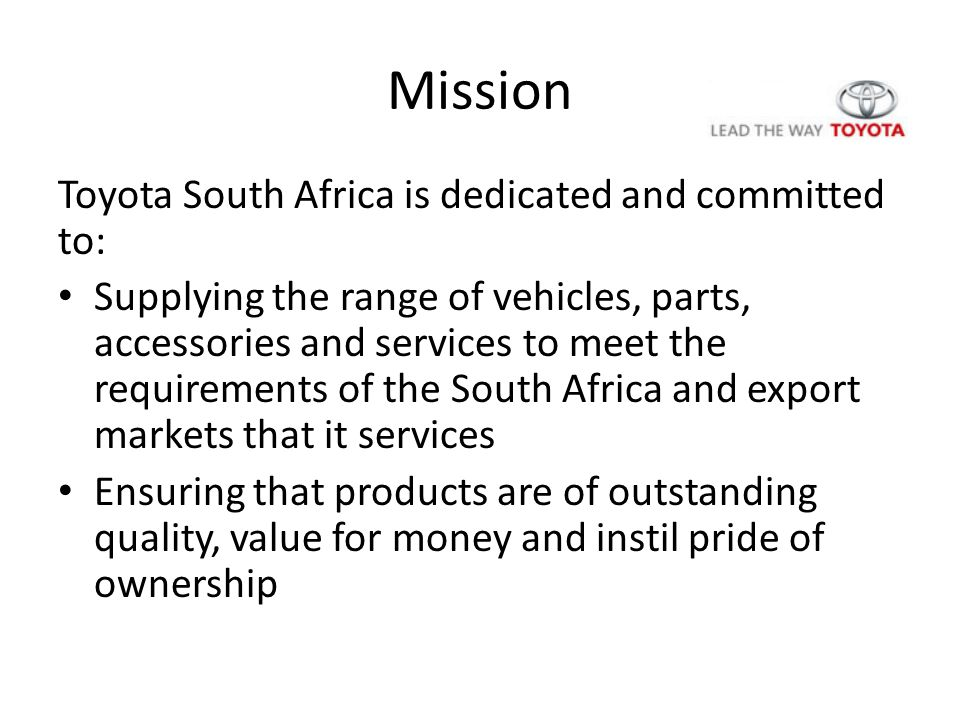Mission Toyota South Africa is dedicated and committed to: Supplying the range of vehicles, parts, accessories and services to meet the requirements of the South Africa and export markets that it services Ensuring that products are of outstanding quality, value for money and instil pride of ownership