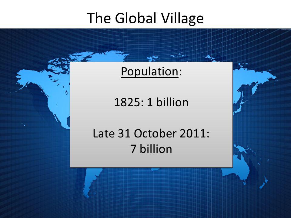 The Global Village Population: 1825: 1 billion Late 31 October 2011: 7 billion Population: 1825: 1 billion Late 31 October 2011: 7 billion