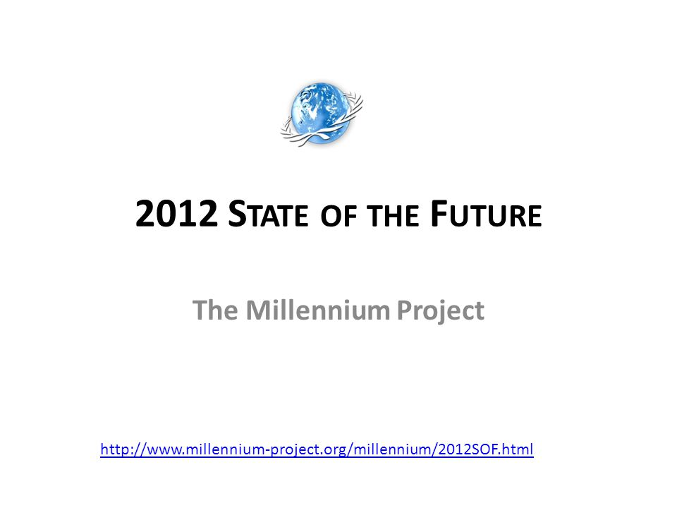 2012 S TATE OF THE F UTURE The Millennium Project http://www.millennium-project.org/millennium/2012SOF.html