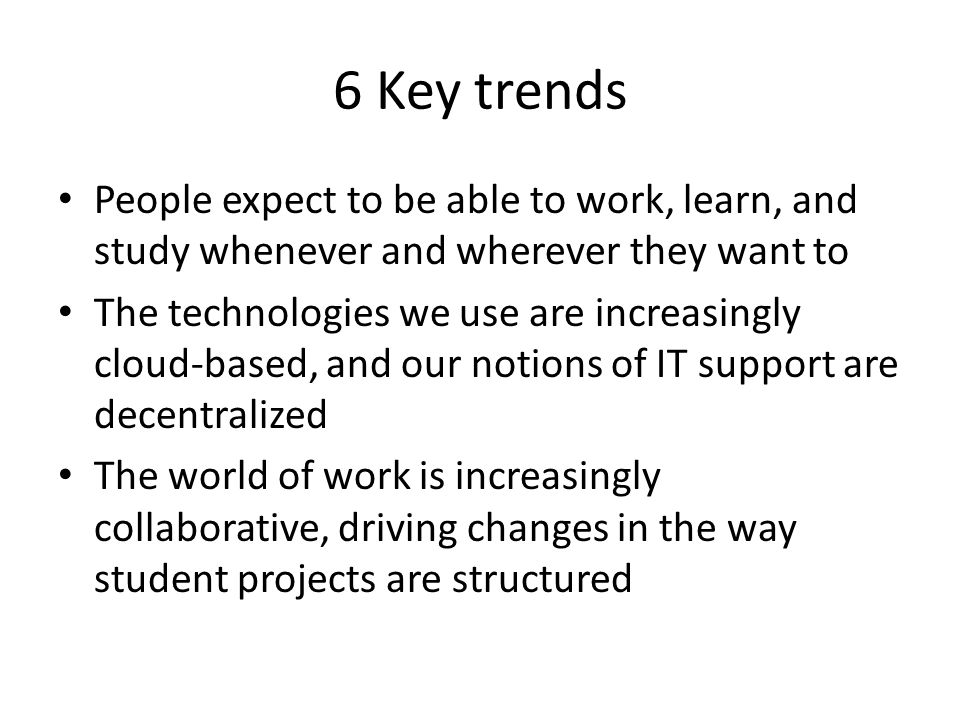 6 Key trends People expect to be able to work, learn, and study whenever and wherever they want to The technologies we use are increasingly cloud-based, and our notions of IT support are decentralized The world of work is increasingly collaborative, driving changes in the way student projects are structured