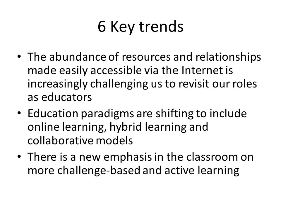 6 Key trends The abundance of resources and relationships made easily accessible via the Internet is increasingly challenging us to revisit our roles as educators Education paradigms are shifting to include online learning, hybrid learning and collaborative models There is a new emphasis in the classroom on more challenge-based and active learning