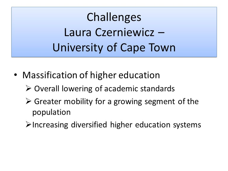 Challenges Laura Czerniewicz – University of Cape Town Massification of higher education  Overall lowering of academic standards  Greater mobility for a growing segment of the population  Increasing diversified higher education systems