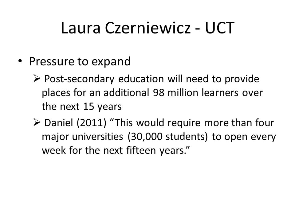 Laura Czerniewicz - UCT Pressure to expand  Post-secondary education will need to provide places for an additional 98 million learners over the next 15 years  Daniel (2011) This would require more than four major universities (30,000 students) to open every week for the next fifteen years.