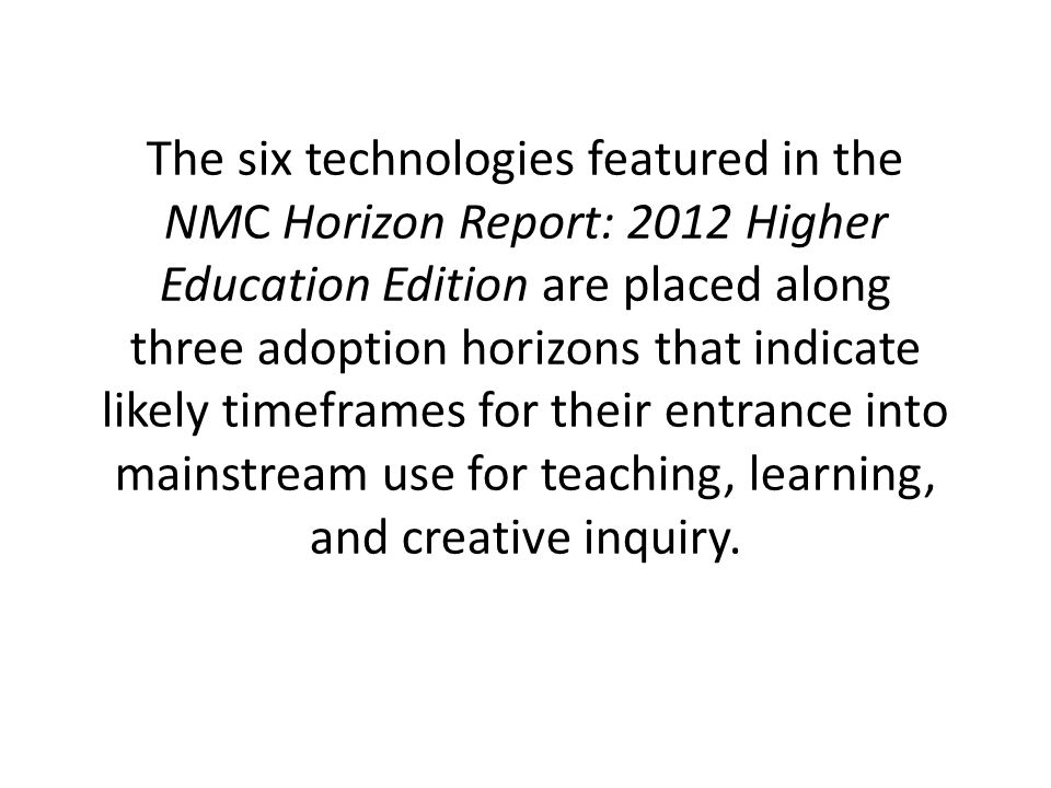 The six technologies featured in the NMC Horizon Report: 2012 Higher Education Edition are placed along three adoption horizons that indicate likely timeframes for their entrance into mainstream use for teaching, learning, and creative inquiry.