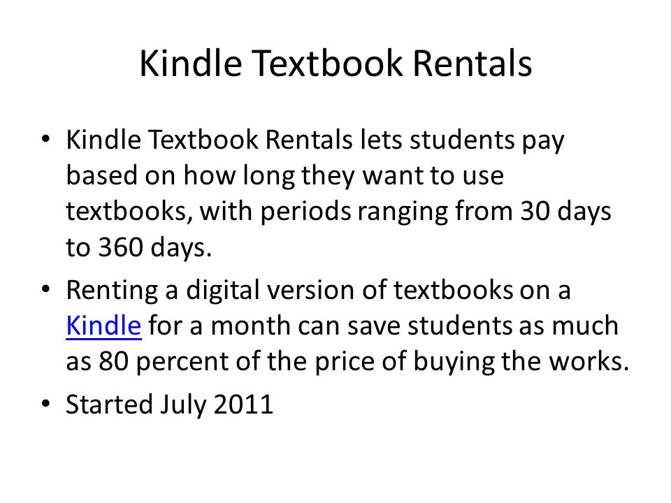 Kindle Textbook Rentals Kindle Textbook Rentals lets students pay based on how long they want to use textbooks, with periods ranging from 30 days to 360 days.
