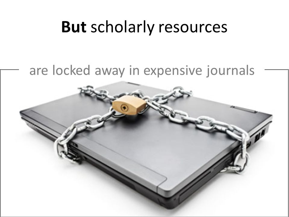 But scholarly resources are locked away in expensive journals