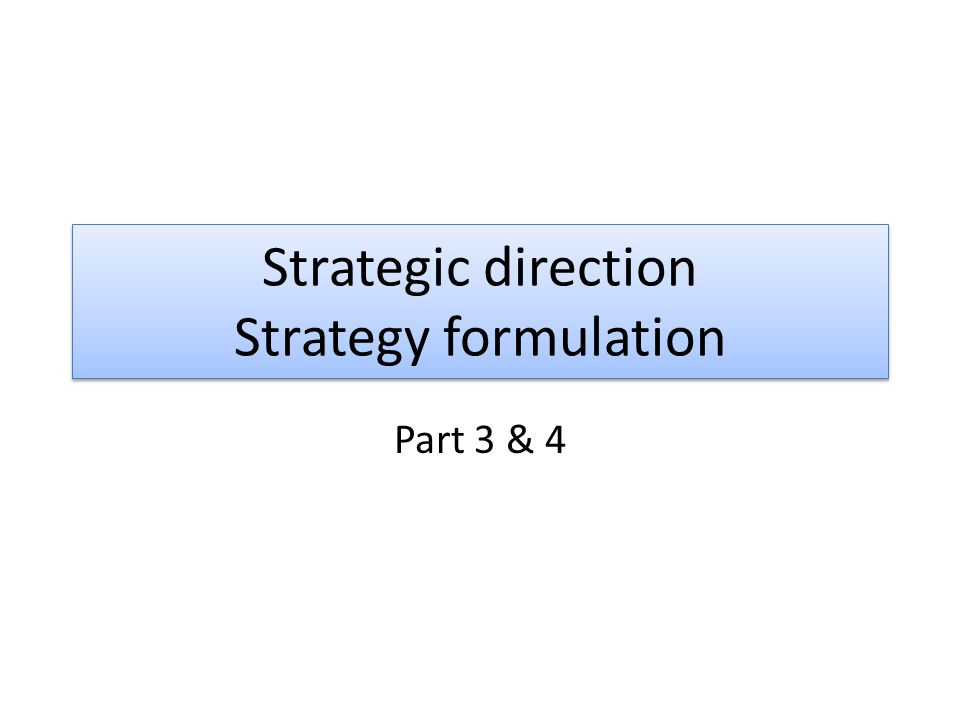 Strategic direction Strategy formulation Part 3 & 4