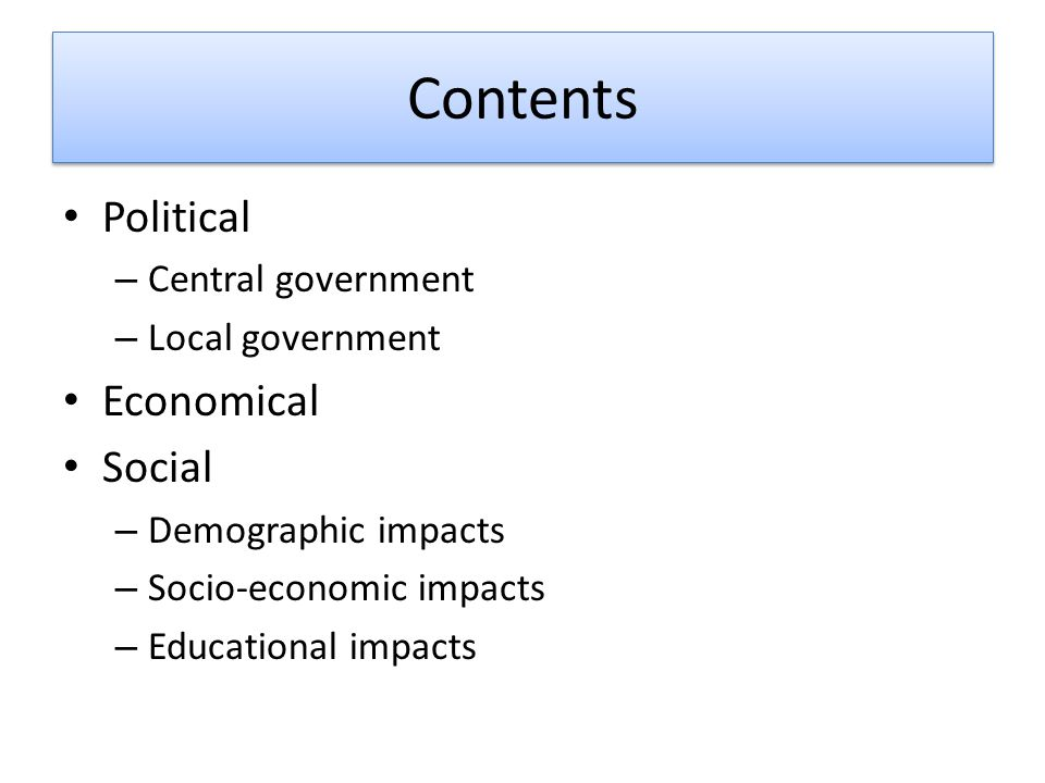 Contents Political – Central government – Local government Economical Social – Demographic impacts – Socio-economic impacts – Educational impacts