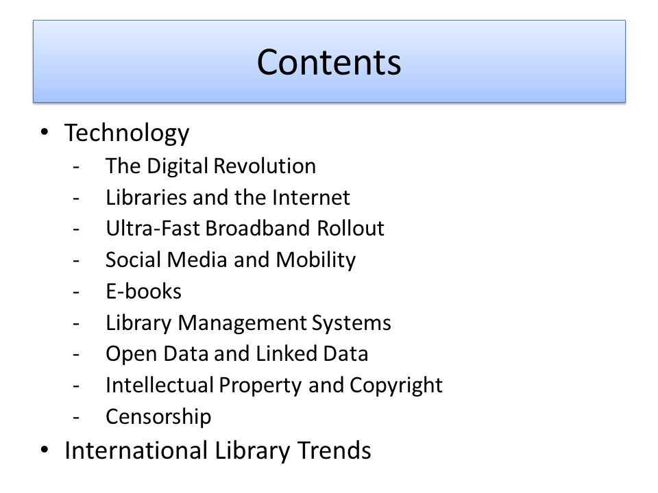 Contents Technology -The Digital Revolution -Libraries and the Internet -Ultra-Fast Broadband Rollout -Social Media and Mobility -E-books -Library Management Systems -Open Data and Linked Data -Intellectual Property and Copyright -Censorship International Library Trends