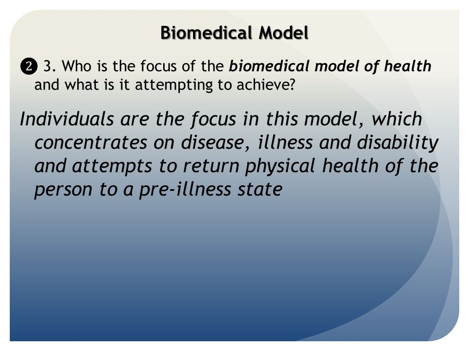 Biomedical Model ❷ 3. Who is the focus of the biomedical model of health and what is it attempting to achieve? Individuals are the focus in this model