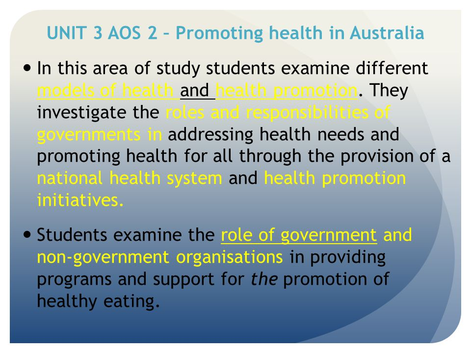 UNIT 3 AOS 2 – Promoting health in Australia KEY KNOWLEDGE Models of health and health promotion including: -Biomedical model of health -Social model of health -The Ottawa Charter for Health Promotion KEY SKILLS Analyse the different approaches to health and health promotion.