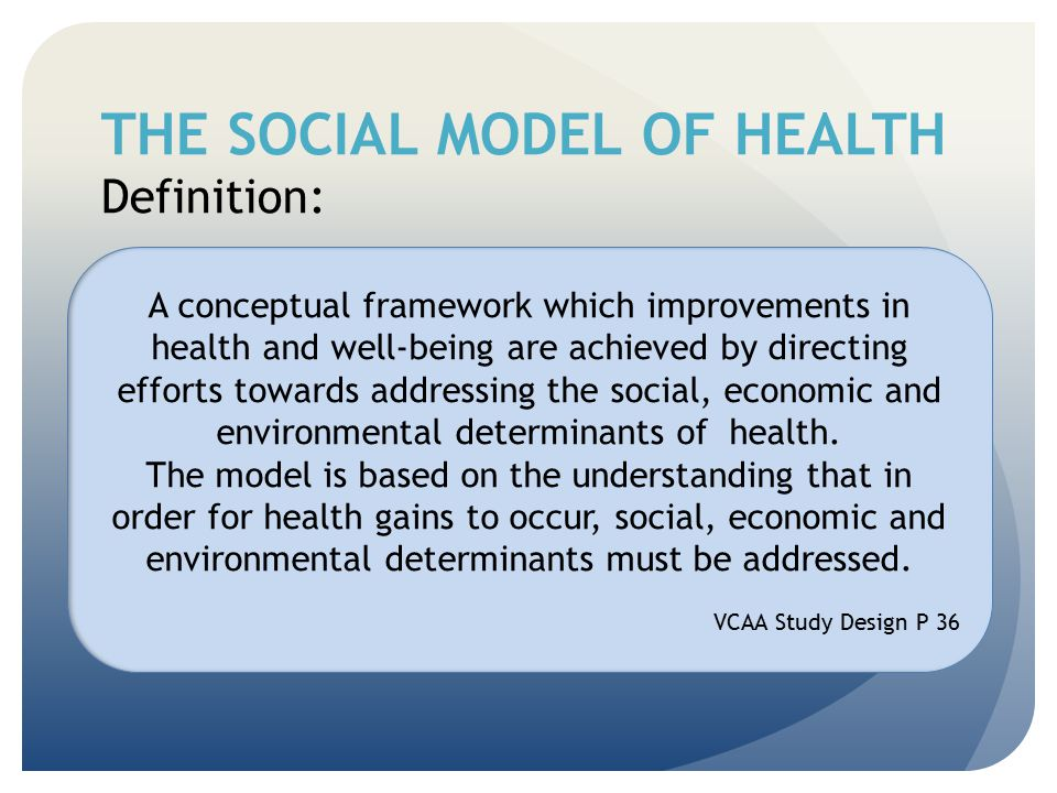 THE SOCIAL MODEL OF HEALTH Definition: A conceptual framework which improvements in health and well-being are achieved by directing efforts towards ad