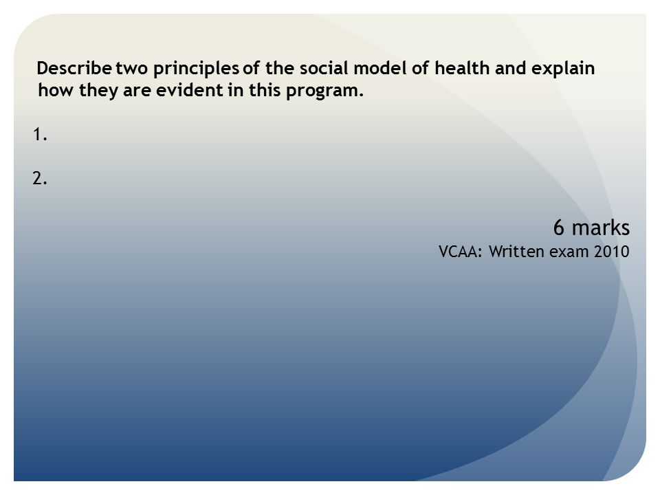 Describe two principles of the social model of health and explain how they are evident in this program. 1. 2. 6 marks VCAA: Written exam 2010