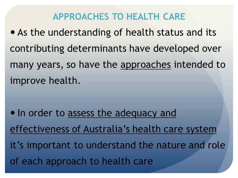 APPROACHES TO HEALTH CARE As the understanding of health status and its contributing determinants have developed over many years, so have the approach